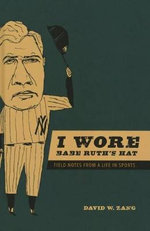 I Wore Babe Ruth's Hat : Field Notes from a Life in Sports - David W Zang