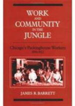 Work and Community in the Jungle : Chicago's Packinghouse Workers, 1894-1922 - James R. Barrett
