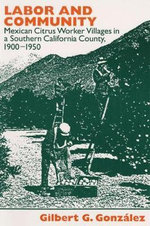 Labor and Community : Mexican Citrus Worker Villages in a Southern California County, 1900-1950 - Gilbert G. Gonzalez