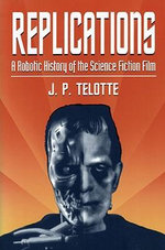 Replications : A Robotic History of the Science Fiction Film - J.P. Telotte