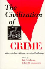 The Civilization of Crime : Violence in Town and Country since the Middle Ages - Eric A. Johnson