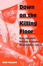 Down on the Killing Floor : Black and White Workers in Chicago's Packinghouses, 1904-54 - Rick Halpern