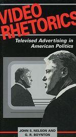 Video Rhetorics : Televised Advertising in American Politics - John S. Nelson
