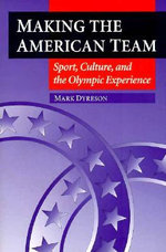 Making the American Team : Sport, Culture, and the Olympic Experience - Mark Dyreson