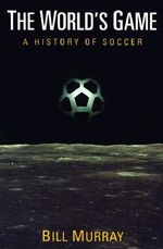 The World's Game : A History of Soccer - Bill Murray