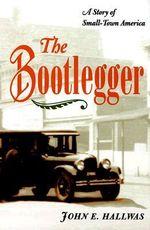 The Bootlegger : A Story of Small-town America - John E. Hallwas
