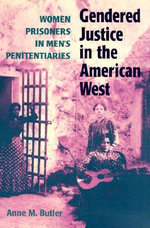 Gendered Justice in the American West : Women Prisoners in Men's Penitentiaries - Anne M. Butler