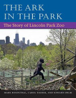 The Ark in the Park : The Story of Lincoln Park Zoo - Mark Rosenthal