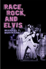 Race, Rock, and Elvis - Michael T. Bertrand