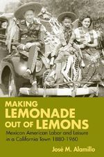 Making Lemonade Out of Lemons : Mexican American Labor and Leisure in a California Town, 1880-1960 - Jose M. Alamillo
