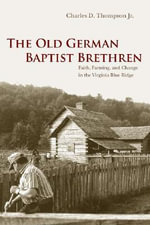 The Old German Baptist Brethren : Faith, Farming and Change in the Virginia Blue Ridge - Charles D. Thompson