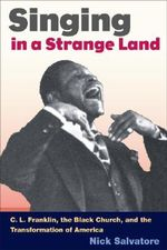 Singing in a Strange Land : C. L. Franklin, the Black Church and the Transformation of America - Nick Salvatore