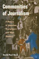 Communities of Journalism : A History of American Newspapers and Their Readers - David Paul Nord