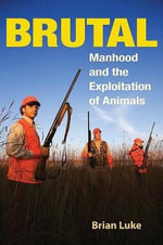Brutal : Manhood and the Exploitation of Animals - Brian Luke