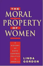 The Moral Property of Women : A History of Birth Control Politics in America - Linda Gordon
