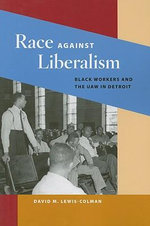Race Against Liberalism : Black Workers and the UAW in Detroit - David M. Lewis-Colman