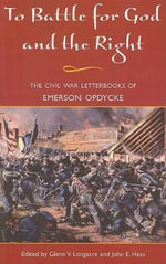 To Battle for God and the Right : The Civil War Letterbooks of Emerson Opdycke - Glenn Longacre