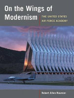 On the Wings of Modernism : The United States Air Force Academy - Robert  Allen Nauman