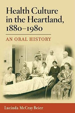 Health Culture in the Heartland, 1880-1980 : An Oral History - Lucinda McCray Beier