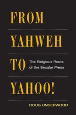 From Yahweh to Yahoo! : The Religious Roots of the Secular Press - Doug Underwood