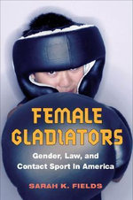 Female Gladiators : Gender, Law, and Contact Sport in America - Sarah K.. Fields