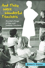 And They Were Wonderful Teachers : Florida's Purge of Gay and Lesbian Teachers - Karen L. Graves