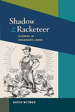 Shadow of the Racketeer : Scandal in Organized Labor - David Witwer