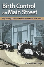 Birth Control on Main Street : Organizing Clinics in the United States, 1916-1939 - Cathy Moran Hajo