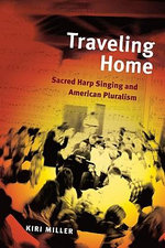 Traveling Home : Sacred Harp Singing and American Pluralism :  Sacred Harp Singing and American Pluralism - Kiri Miller