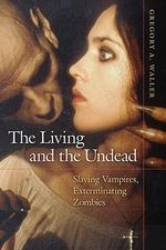 Living and the Undead : Slaying Vampires, Exterminating Zombies - Gregory A. Waller