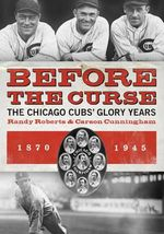 Before the Curse : The Chicago Cubs' Glory Years, 1870-1945 - Randy Roberts