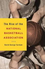 The Rise of the National Basketball Association : Business, Organization and Strategy - David George Surdam