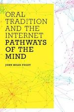 Oral Tradition and the Internet : Pathways of the Mind - John Miles Foley