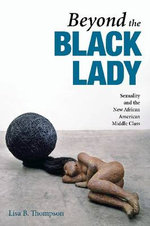 Beyond the Black Lady : Sexuality and the New African American Middle Class - Lisa B. Thompson