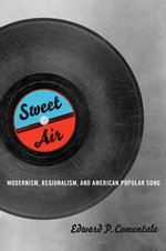 Sweet Air : Modernism, Regionalism, and American Popular Song - Edward P. Comentale
