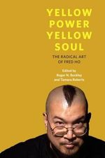 Yellow Power, Yellow Soul : The Radical Art of Fred Ho
