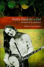 Pretty Good for a Girl : Women in Bluegrass - Murphy Hicks Henry