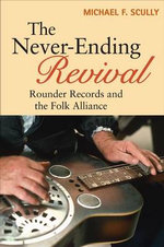 The Never-Ending Revival : Rounder Records and the Folk Alliance - Michael F. Scully