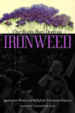 Our Roots Run Deep as Ironweed : Appalachian Women and the Fight for Environmental Justice - Shannon Elizabeth Bell