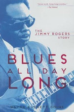 Blues All Day Long : The Jimmy Rogers Story - Wayne Everett Goins