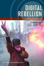 Digital Rebellion : The Birth of the Cyber Left - Todd Wolfson