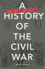 A Secret Society History of the Civil War - Mark A. Lause
