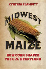 Midwest Maize : How Corn Shaped the U.S. Heartland - Cynthia Clampitt