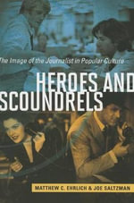 Heroes and Scoundrels : The Image of the Journalist in Popular Culture - Matthew C Ehrlich
