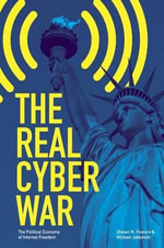 The Real Cyber War : The Political Economy of Internet Freedom - Shawn M Powers