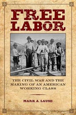 Free Labor : The Civil War and the Making of an American Working Class - Mr Mark A Lause