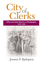 City of Clerks : Office and Sales Workers in Philadelphia, 1870-1920 - Jerome P. Bjelopera