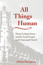 All Things Human : Henry Codman Potter and the Social Gospel in the Episcopal Church - Michael Bourgeois