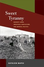 Sweet Tyranny : Migrant Labor, Industrial Agriculture, and Imperial Politics - Kathleen Mapes