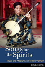 Songs for the Spirits : Music and Mediums in Modern Vietnam - Barley Norton